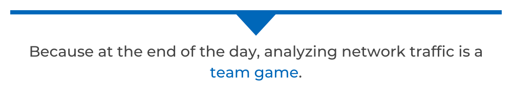 Because at the end of the day, analyzing network traffic is a team game.