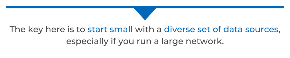 The key here is to start small with a diverse set of data sources, especially if you run a large network.
