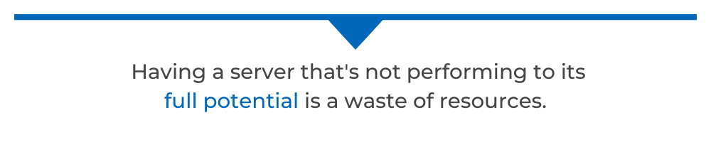 Having a server that's not performing to its full potential is a waste of resources.