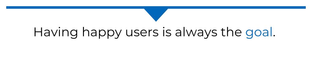 Having happy users is always the goal.
